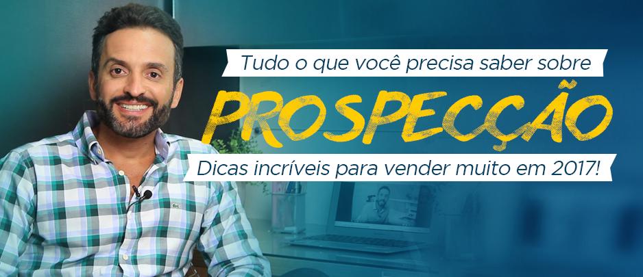 Série Prospecção -Tudo o que você precisa sobre prospecção. Dicas incríveis para vender muito em 2017!